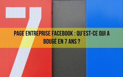 Page entreprise Facebook : Qu'est-ce qui a bougé en 7 ans?